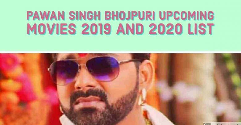 Pawan Singh Upcoming Bhojpuri Movies 2019 and 2020 List